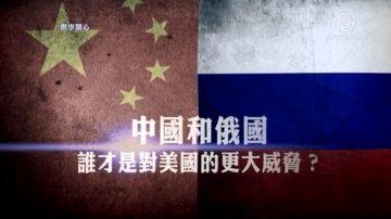 【世事关心】中国和俄国 谁才是对美国的最大威胁?