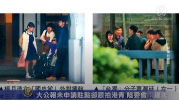 大公報未申請駐點卻跟拍港青 陸委會:違法