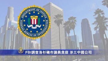 FBI調查洛杉磯市議員貪腐 涉三中國公司
